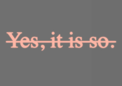 Essential C.S. #6 (Yes, it is so.) Joseph Kosuth Year 1988 Medium Sculpture Material Pink neon mounted directly on the wall Size (cm) 15.0 × 90.0 Size (in) 5.9 × 35.4 Representation Lia Rumma